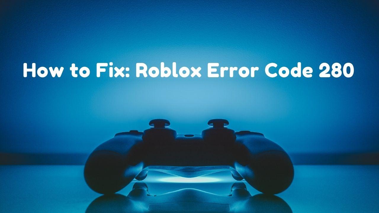 How to Fix Roblox Error Code 280