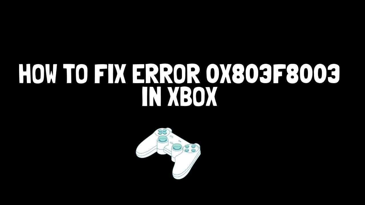 How to Fix: 0x803f8003 Error in Xbox