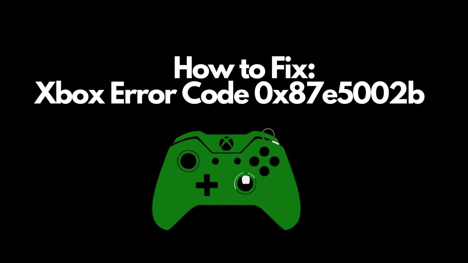 Xbox Error Code 00x87e5002b